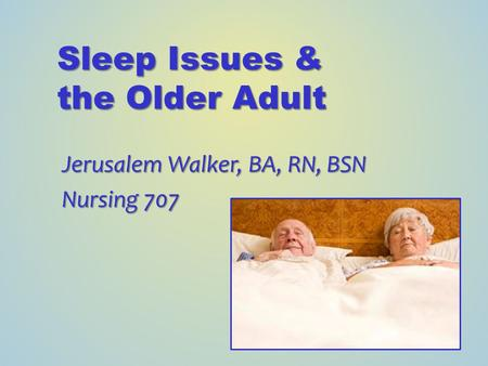 Sleep Issues & the Older Adult Jerusalem Walker, BA, RN, BSN Nursing 707.