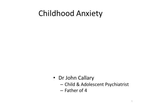 Childhood Anxiety Dr John Callary – Child & Adolescent Psychiatrist – Father of 4 1.