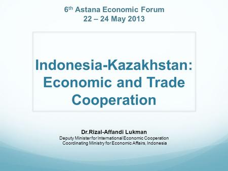 Indonesia-Kazakhstan: Economic and Trade Cooperation Dr.Rizal-Affandi Lukman Deputy Minister for International Economic Cooperation Coordinating Ministry.