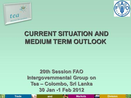 Trade and Markets Division 20th Session FAO Intergovernmental Group on Tea – Colombo, Sri Lanka 30 Jan -1 Feb 2012 CURRENT SITUATION AND MEDIUM TERM OUTLOOK.