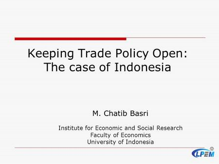 M. Chatib Basri Institute for Economic and Social Research Faculty of Economics University of Indonesia Keeping Trade Policy Open: The case of Indonesia.