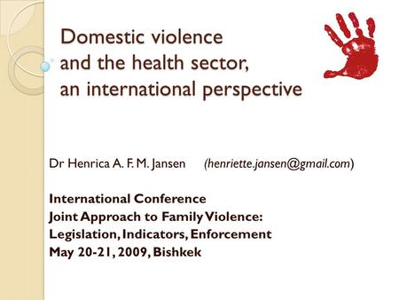 Domestic violence and the health sector, an international perspective Dr Henrica A. F. M. Jansen International Conference.