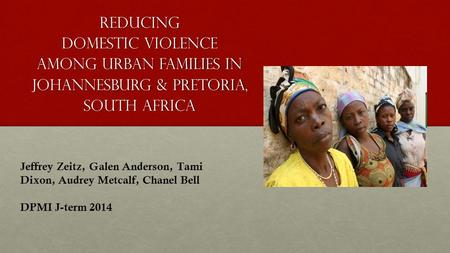 Reducing Domestic Violence Among Urban Families in Johannesburg & Pretoria, South Africa Jeffrey Zeitz, Galen Anderson, Tami Dixon, Audrey Metcalf, Chanel.