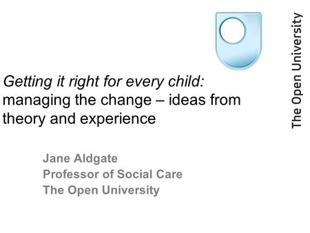 Getting it right for every child: managing the change – ideas from theory and experience Jane Aldgate Professor of Social Care The Open University.