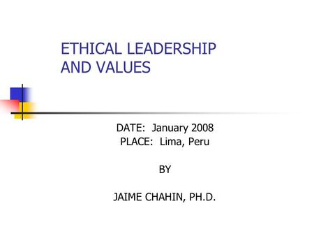 ETHICAL LEADERSHIP AND VALUES DATE: January 2008 PLACE: Lima, Peru BY JAIME CHAHIN, PH.D.