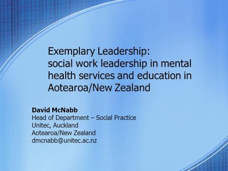 Exemplary Leadership: social work leadership in mental health services and education in Aotearoa/New Zealand David McNabb Head of Department – Social Practice.