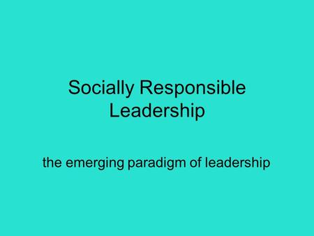 Socially Responsible Leadership the emerging paradigm of leadership.