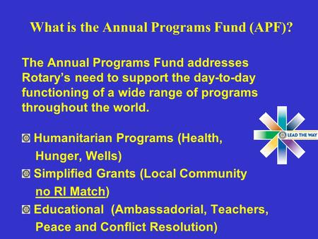 What is the Annual Programs Fund (APF)? The Annual Programs Fund addresses Rotary's need to support the day-to-day functioning of a wide range of programs.