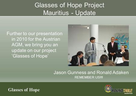 Glasses of Hope Glasses of Hope Project Mauritius - Update Further to our presentation in 2010 for the Austrian AGM, we bring you an update on our project.