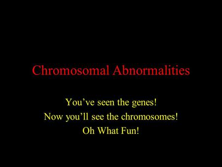 Chromosomal Abnormalities You've seen the genes! Now you'll see the chromosomes! Oh What Fun!