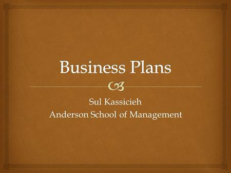 Sul Kassicieh Anderson School of Management.   Focus your thinking  Establish realistic strategy – operating company on paper  Financing and other.