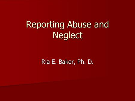 Reporting Abuse and Neglect Ria E. Baker, Ph. D..