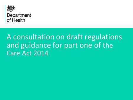 1 A consultation on draft regulations and guidance for part one of t he Care Act 2014.