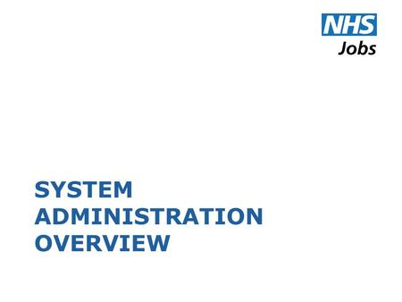 SYSTEM ADMINISTRATION OVERVIEW. About the Role Most important role on NHS Jobs with highest level of permissions Responsible for managing key aspects.