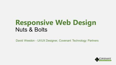 Responsive Web Design Nuts & Bolts David Weedon - UI/UX Designer, Covenant Technology Partners.