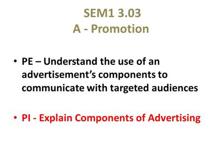 SEM1 3.03 A - Promotion PE – Understand the use of an advertisement's components to communicate with targeted audiences PI - Explain Components of Advertising.
