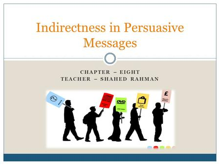 CHAPTER – EIGHT TEACHER – SHAHED RAHMAN Indirectness in Persuasive Messages.