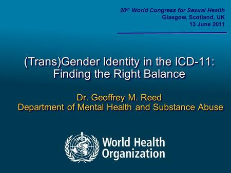 (Trans)Gender Identity in the ICD-11: Finding the Right Balance Dr. Geoffrey M. Reed Department of Mental Health and Substance Abuse 20 th World Congress.