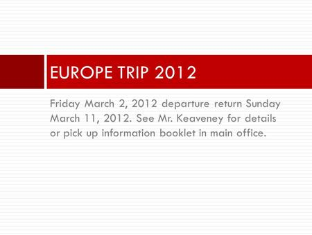 Friday March 2, 2012 departure return Sunday March 11, 2012. See Mr. Keaveney for details or pick up information booklet in main office. EUROPE TRIP 2012.