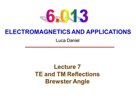 ELECTROMAGNETICS AND APPLICATIONS Lecture 7 TE and TM Reflections Brewster Angle Luca Daniel.