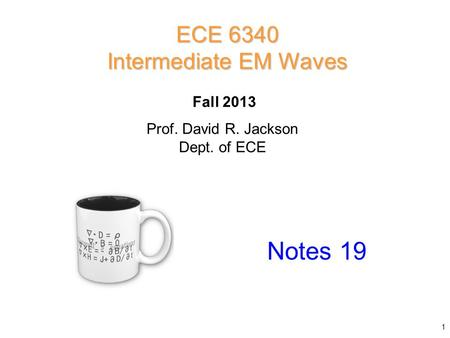 Prof. David R. Jackson Dept. of ECE Fall 2013 Notes 19 ECE 6340 Intermediate EM Waves 1.