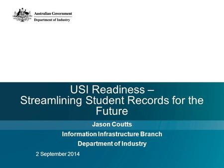 USI Readiness – Streamlining Student Records for the Future Jason Coutts Information Infrastructure Branch Department of Industry 2 September 2014.