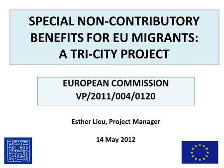 SPECIAL NON-CONTRIBUTORY BENEFITS FOR EU MIGRANTS: A TRI-CITY PROJECT EUROPEAN COMMISSION VP/2011/004/0120 Esther Lieu, Project Manager 14 May 2012.