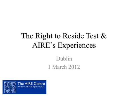 The Right to Reside Test & AIRE's Experiences Dublin 1 March 2012.