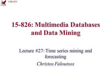 CMU SCS 15-826: Multimedia Databases and Data Mining Lecture #27: Time series mining and forecasting Christos Faloutsos.