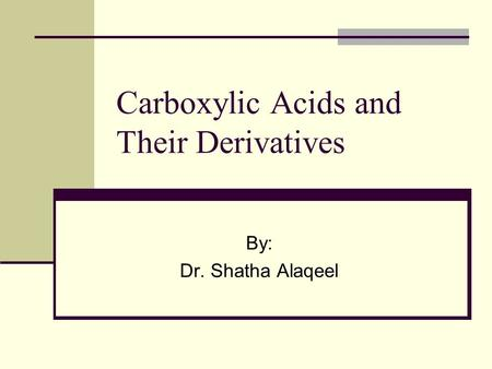 Carboxylic Acids and Their Derivatives By: Dr. Shatha Alaqeel.