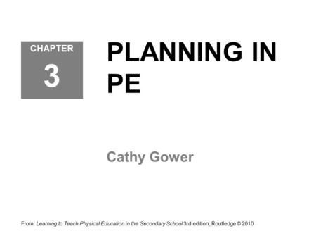 PLANNING IN PE Cathy Gower From: Learning to Teach Physical Education in the Secondary School 3rd edition, Routledge © 2010 CHAPTER 3.