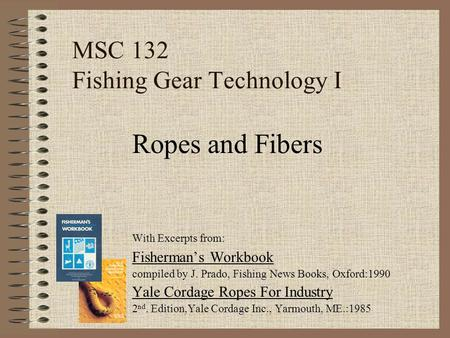 MSC 132 Fishing Gear Technology I With Excerpts from: Fisherman's Workbook compiled by J. Prado, Fishing News Books, Oxford:1990 Yale Cordage Ropes For.