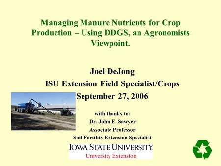 Managing Manure Nutrients for Crop Production – Using DDGS, an Agronomists Viewpoint. Joel DeJong ISU Extension Field Specialist/Crops September 27, 2006.