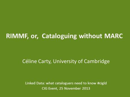 RIMMF, or, Cataloguing without MARC Céline Carty, University of Cambridge Linked Data: what cataloguers need to know #cigld CIG Event, 25 November 2013.