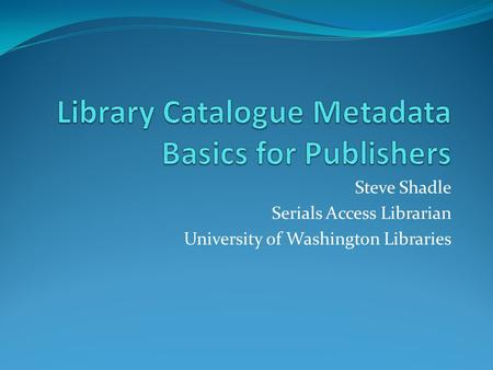 Steve Shadle Serials Access Librarian University of Washington Libraries.