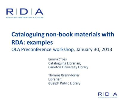 Cataloguing non-book materials with RDA: examples OLA Preconference workshop, January 30, 2013 Emma Cross Cataloguing Librarian, Carleton University Library.