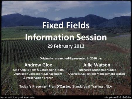 Fixed Fields Information Session 29 February 2012 Andrew Gloe Map Acquisitions & Cataloguing Team Australian Collections Management & Preservation Branch.