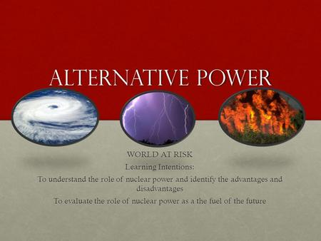 Alternative power WORLD AT RISK Learning Intentions: To understand the role of nuclear power and identify the advantages and disadvantages To evaluate.