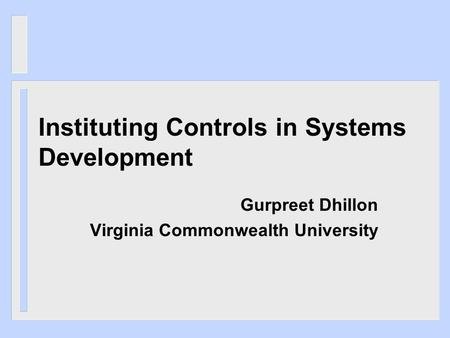 Instituting Controls in Systems Development Gurpreet Dhillon Virginia Commonwealth University.