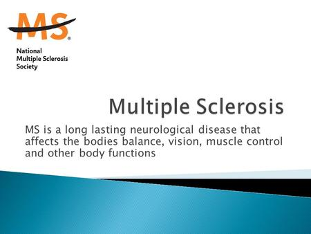 MS is a long lasting neurological disease that affects the bodies balance, vision, muscle control and other body functions.