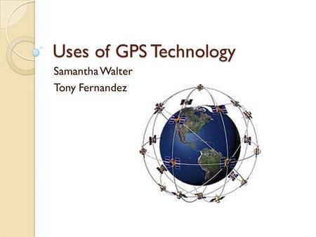 Uses of GPS Technology Samantha Walter Tony Fernandez.