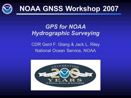 GPS for NOAA Hydrographic Surveying CDR Gerd F. Glang & Jack L. Riley National Ocean Service, NOAA NOAA GNSS Workshop 2007.