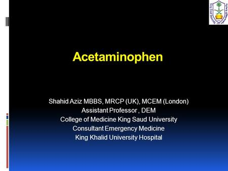 Acetaminophen Shahid Aziz MBBS, MRCP (UK), MCEM (London) Assistant Professor, DEM College of Medicine King Saud University Consultant Emergency Medicine.