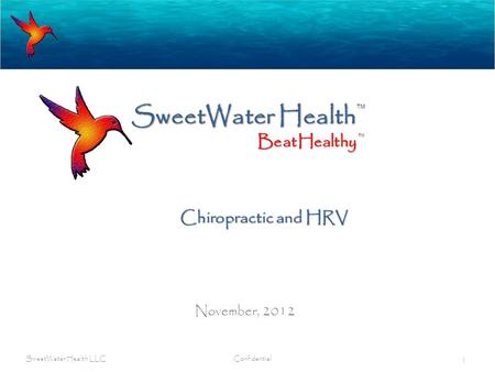 SweetWater Health November, 2012 SweetWater Health LLC Confidential 1 BeatHealthy TM Chiropractic and HRV.