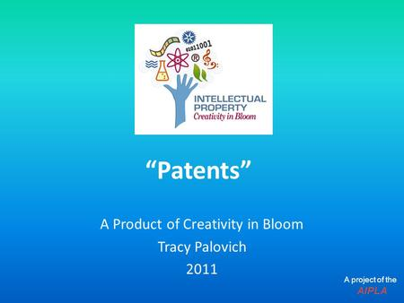 """Patents"" A Product of Creativity in Bloom Tracy Palovich 2011 A project of the AIPLA."