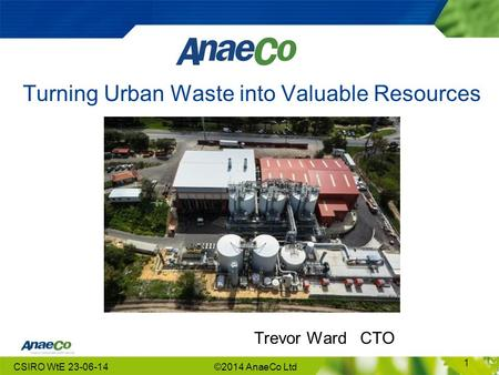 Turning Urban Waste into Valuable Resources Trevor Ward CTO CSIRO WtE 23-06-14©2014 AnaeCo Ltd 1.