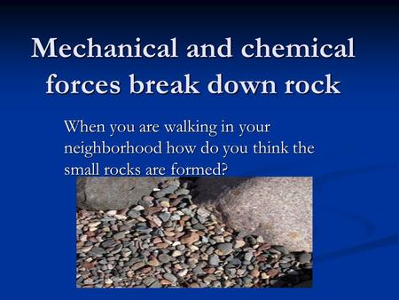 Mechanical and chemical forces break down rock When you are walking in your neighborhood how do you think the small rocks are formed?