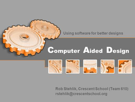 C omputer A ided D esign Using software for better designs Rob Stehlik, Crescent School (Team 610)