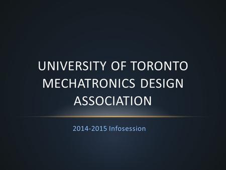 2014-2015 Infosession UNIVERSITY OF TORONTO MECHATRONICS DESIGN ASSOCIATION.