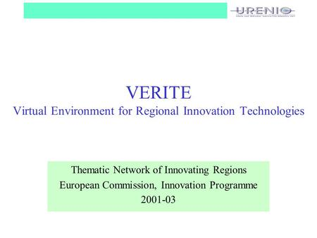 VERITE Virtual Environment for Regional Innovation Technologies Thematic Network of Innovating Regions European Commission, Innovation Programme 2001-03.